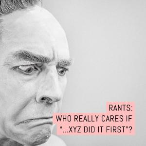 "RANTS: Who really cares if ...XYZ did it first""?"