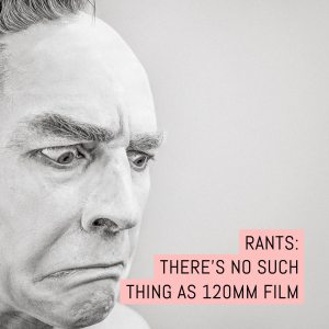 Rants: There's no such thing as 120mm film...