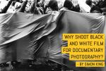 Why shoot black and white film for documentary photography - by Simon King